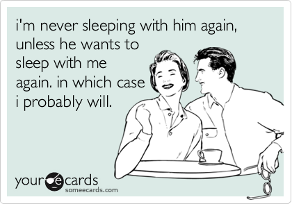 i'm never sleeping with him again, unless he wants tosleep with meagain. in which casei probably will.