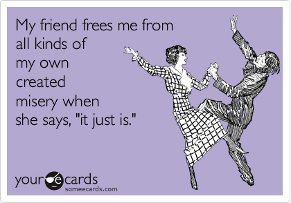 """My friend frees me fromall kinds ofmy owncreatedmisery whenshe says, """"it just is."""""""