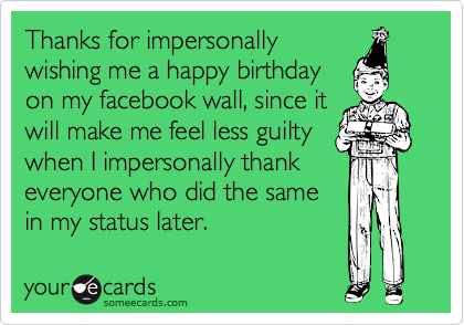 Thanks for impersonallywishing me a happy birthdayon my facebook wall, since itwill make me feel less guiltywhen I impersonally thankeveryone who did the samein my status later.