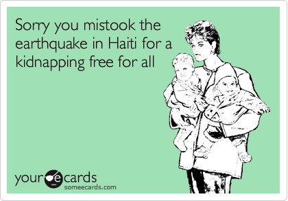 Sorry you mistook the earthquake in Haiti for a kidnapping free for all