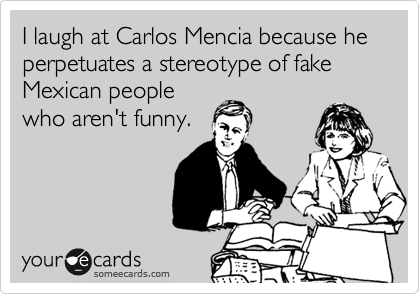 I laugh at Carlos Mencia because he perpetuates a stereotype of fake Mexican people who aren't funny.