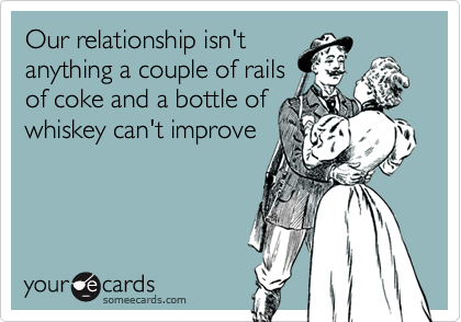 Our relationship isn'tanything a couple of railsof coke and a bottle ofwhiskey can't improve
