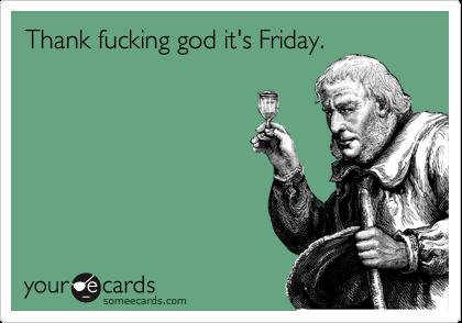 Thank fucking god it's Friday.