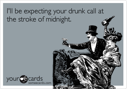 I'll be expecting your drunk call at the stroke of midnight.