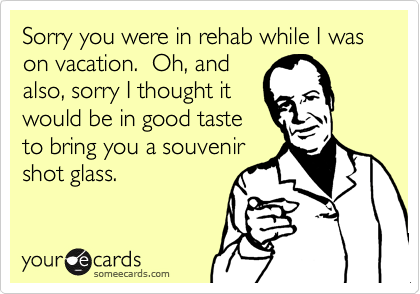 Sorry you were in rehab while I was on vacation.  Oh, and