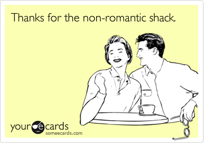 Thanks for the non-romantic shack.