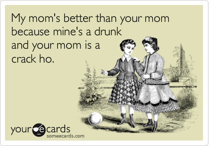 My mom's better than your mom because mine's a drunkand your mom is acrack ho.