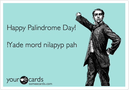 Happy Palindrome Day!  !Yade mord nilapyp pah