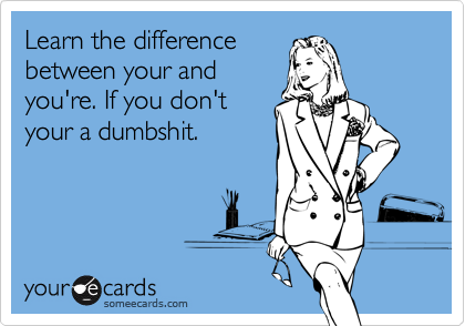 Learn the differencebetween your andyou're. If you don'tyour a dumbshit.