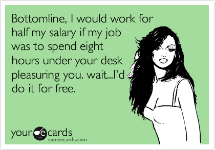 Bottomline, I would work forhalf my salary if my jobwas to spend eighthours under your deskpleasuring you. wait...I'ddo it for free.