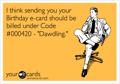 "I think sending you your Birthday e-card should be billed under Code %23000420 - ""Dawdling."""