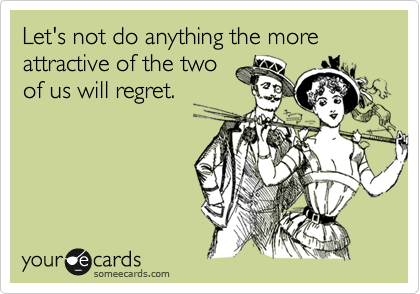 Let's not do anything the more attractive of the two of us will regret.