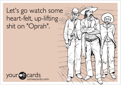 "Let's go watch someheart-felt, up-liftingshit on ""Oprah""."