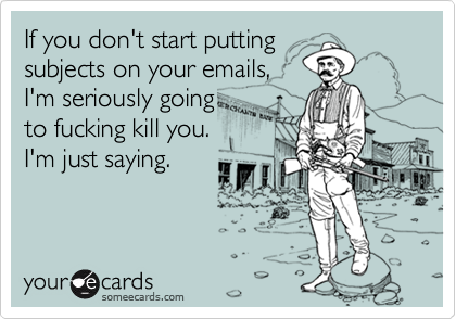 If you don't start puttingsubjects on your emails, I'm seriously going to fucking kill you.I'm just saying.