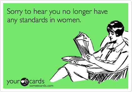 Sorry to hear you no longer have any standards in women.
