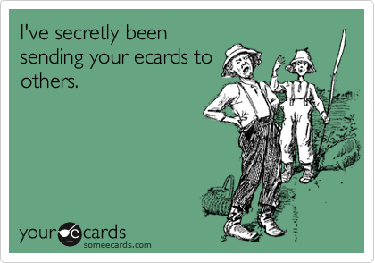 I've secretly been sending your ecards to others.