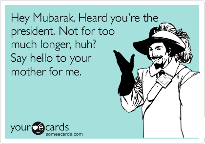 Hey Mubarak, Heard you're the president. Not for too much longer, huh?  Say hello to your mother for me.