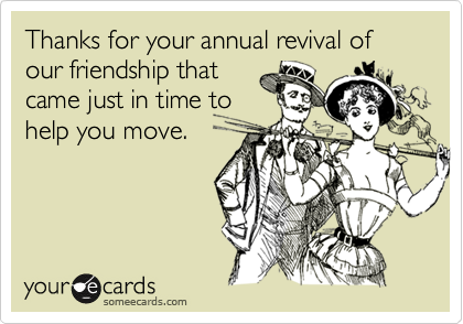 Thanks for your annual revival of our friendship thatcame just in time tohelp you move.
