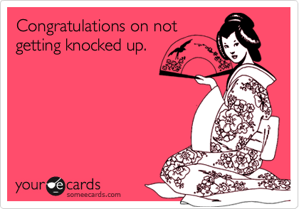Congratulations on notgetting knocked up.