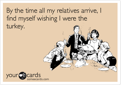 By the time all my relatives arrive, I find myself wishing I were the turkey.