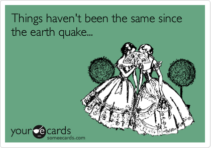 Things haven't been the same since the earth quake...