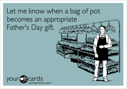 Let me know when a bag of pot becomes an appropriateFather's Day gift.