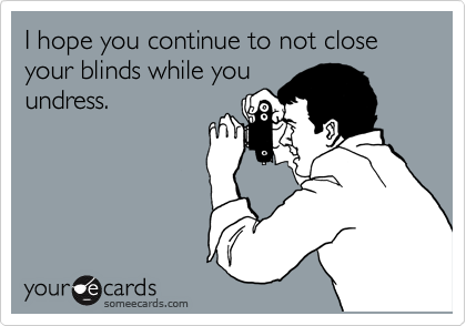 I hope you continue to not close your blinds while you