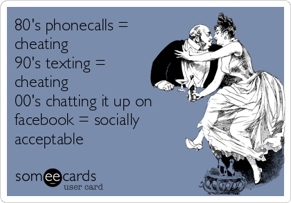 80's phonecalls = cheating 90's texting = cheating  00's chatting it up on facebook = socially acceptable