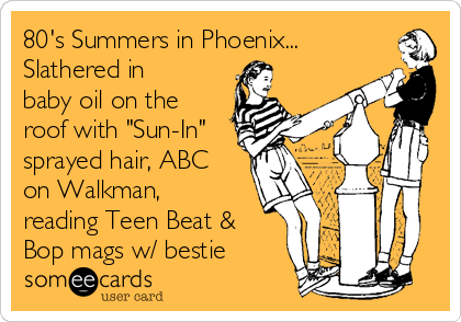 "80's Summers in Phoenix... Slathered in baby oil on the roof with ""Sun-In"" sprayed hair, ABC on Walkman, reading Teen Beat & Bop mags w/ bestie"