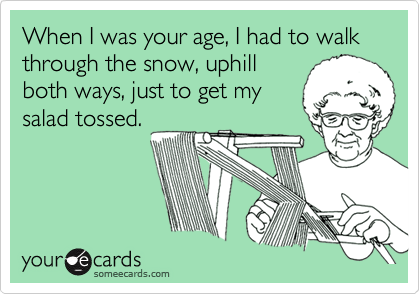 When I was your age, I had to walk through the snow, uphill