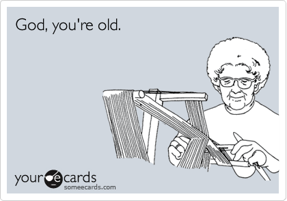 God, you're old.