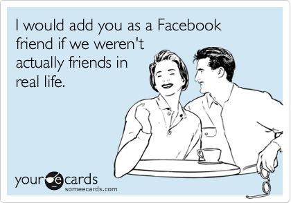 I would add you as a Facebook friend if we weren't