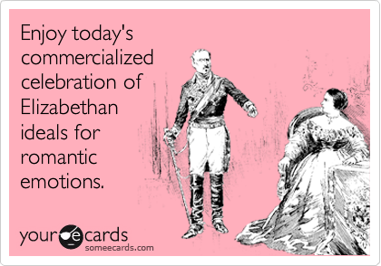 Enjoy today's  commercialized celebration of Elizabethan ideals for romantic emotions.