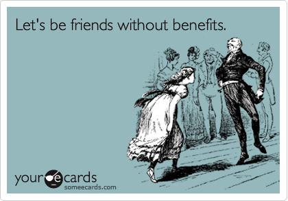 Let's be friends without benefits.