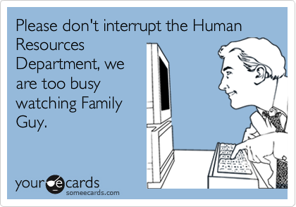Please don't interrupt the Human ResourcesDepartment, weare too busywatching FamilyGuy.