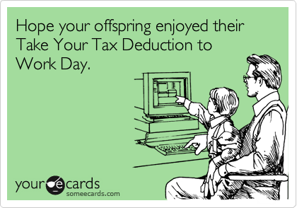Hope your offspring enjoyed their Take Your Tax Deduction to