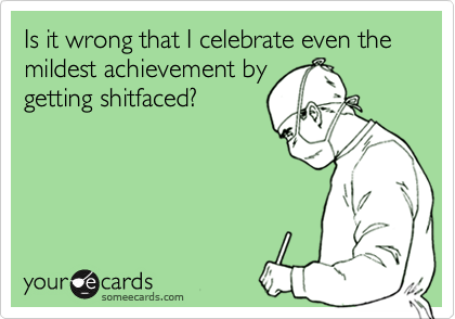 Is it wrong that I celebrate even the mildest achievement bygetting shitfaced?