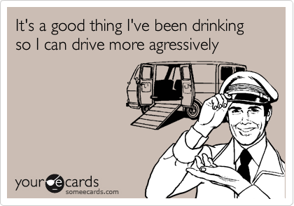 It's a good thing I've been drinking so I can drive more agressively