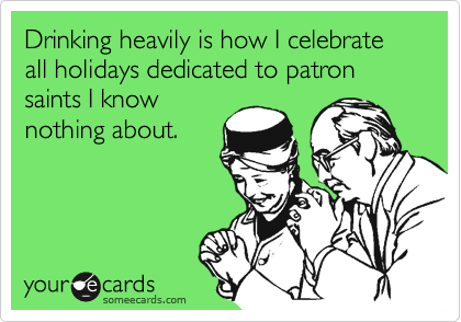 Drinking heavily is how I celebrate all holidays dedicated to patron saints I know