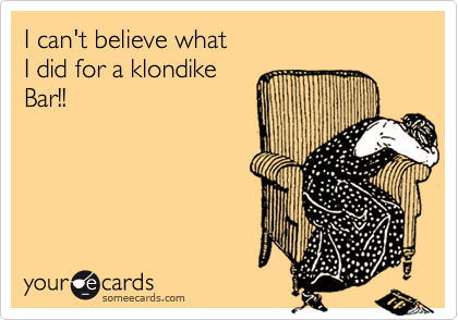 I can't believe what I did for a klondikeBar!!