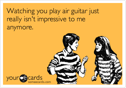 Watching you play air guitar just really isn't impressive to me anymore.