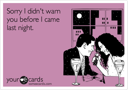 Sorry I didn't warnyou before I camelast night.