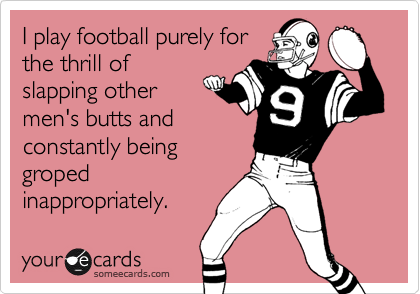 I play football purely forthe thrill ofslapping othermen's butts andconstantly beinggropedinappropriately.