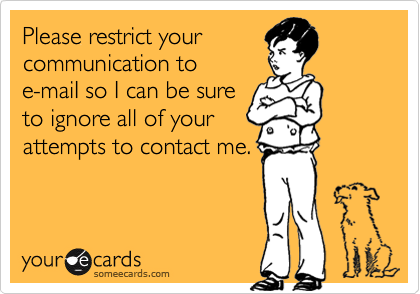 Please restrict your communication to e-maiI so I can be sure to ignore all of your attempts to contact me.
