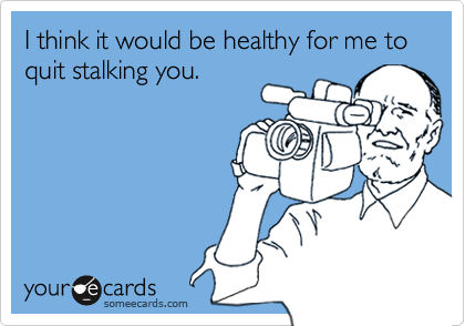 I think it would be healthy for me to quit stalking you.