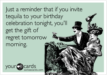Just a reminder that if you invite tequila to your birthdaycelebration tonight, you'llget the gift ofregret tomorrowmorning.