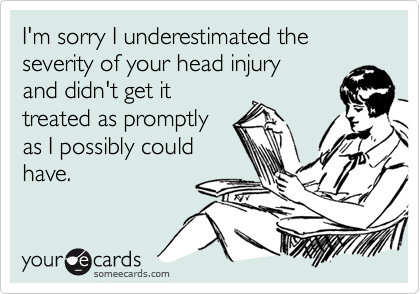 I'm sorry I underestimated the severity of your head injury and didn't get it treated as promptly as I possibly could have.