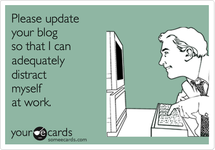 Please update your blog so that I canadequatelydistract myself at work.