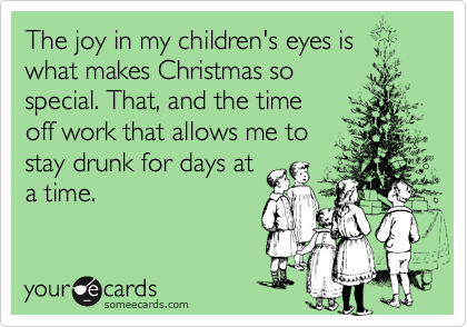 The joy in my children's eyes is what makes Christmas sospecial. That, and the timeoff work that allows me tostay drunk for days ata time.