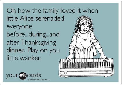 Oh how the family loved it when little Alice serenaded everyone before...during...and after Thanksgiving dinner. Play on you little wanker.